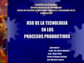 USO DE LA TECNOLOGIA  EN LOS  PROCESOS PRODUCTIVOS