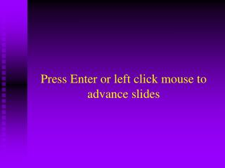 Press Enter or left click mouse to advance slides