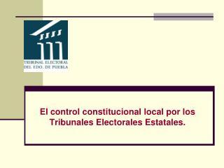 El control constitucional local por los Tribunales Electorales Estatales.