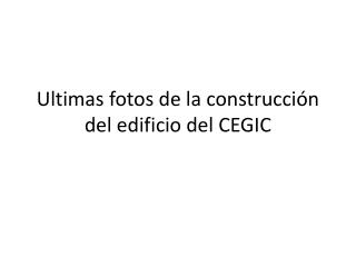 Ultimas fotos de la construcción del edificio del CEGIC