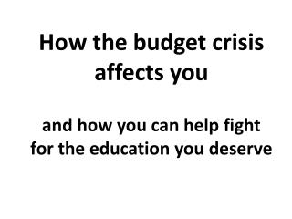 How the budget crisis  affects you and how you can help fight for the education you deserve