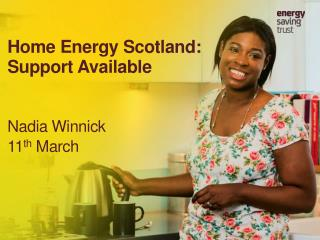 Home Energy  Scotland:  Support  Available Nadia Winnick 11 th  March