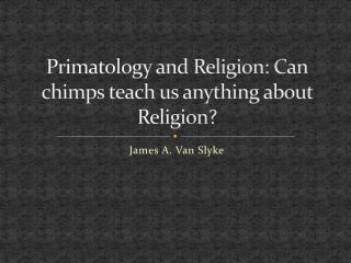 Primatology and Religion: Can chimps teach us anything about Religion?