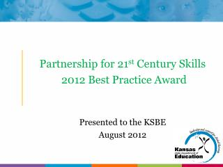 Partnership for 21 st  Century Skills  2012 Best Practice Award Presented to the KSBE August 2012
