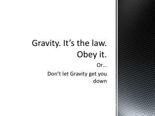 Gravity. It's the law. Obey it.