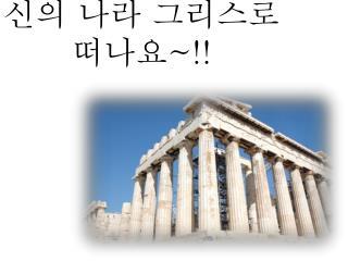 신의 나라 그리스로 떠나요 ~!!