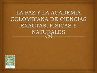LA PAZ Y LA ACADEMIA COLOMBIANA DE CIENCIAS EXACTAS, FÍSICAS Y NATURALES