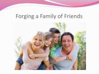 Forging a Family of Friends