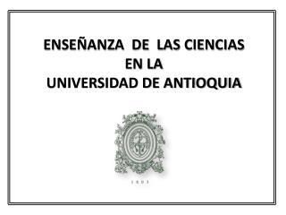 ENSEÑANZA  DE  LAS CIENCIAS  EN LA  UNIVERSIDAD DE ANTIOQUIA