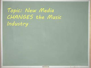 Topic: New Media CHANGES the Music Industry
