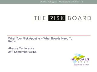 Whet Your Risk Appetite – What  Boards  Need To Know  Abacus Conference 24 th  September  2012.