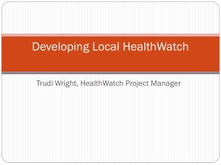 Developing Local  HealthWatch