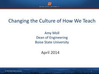Changing the Culture of How We Teach Amy Moll Dean of Engineering Boise State University