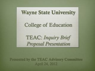 Wayne State University College of Education  TEAC:  Inquiry Brief Proposal Presentation