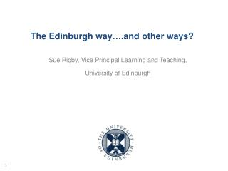 The Edinburgh way….and other ways?  Sue Rigby, Vice Principal Learning and Teaching,
