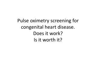 Pulse  oximetry  screening for congenital heart disease.  Does it work? Is it worth it?