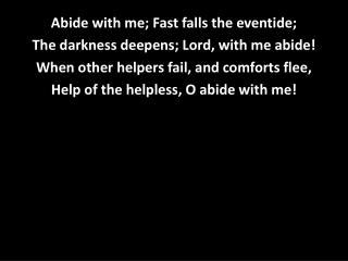 Abide with me; Fast falls the eventide; The darkness deepens; Lord, with me abide!