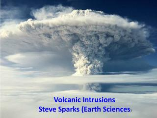 Volcanic Intrusions    Steve Sparks (Earth Sciences )