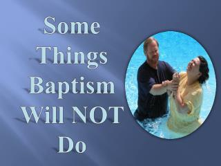 Some Things Baptism Will NOT Do