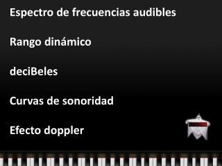Espectro  de  frecuencias audibles Rango dinámico deciBeles Curvas  de  sonoridad Efecto doppler