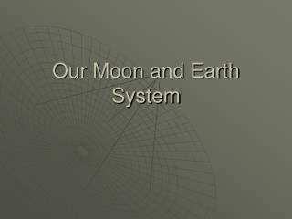 Our Moon and Earth System