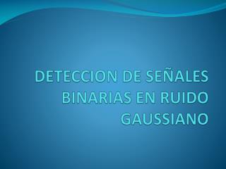 DETECCION DE SEÑALES BINARIAS EN RUIDO GAUSSIANO
