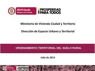 Ministerio de Vivienda Ciudad y Territorio Dirección de Espacio Urbano y Territorial Julio de 2013