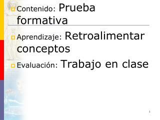 Contenido:  Prueba formativa Aprendizaje:  Retroalimentar conceptos Evaluación:  Trabajo en clase