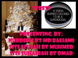 Stress presenting  by: nurdinie bt md baliami siti aishah bt muhmed siti suhairah bt omar