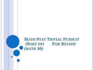 Math Stat Trivial Pursuit  (Sort of)	For Review (math 30)