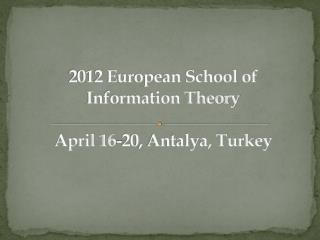 2012 European School  of Information Theory   April 16-20,  Antalya , Turkey