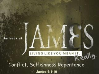 Conflict, Selfishness Repentance   James 4:1-10