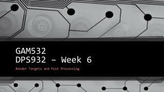 GAM532 DPS932 – Week 6
