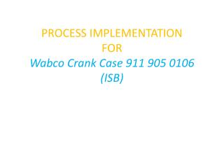PROCESS IMPLEMENTATION  FOR Wabco Crank Case 911 905 0106 (ISB)