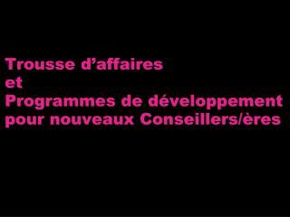 Trousse d'affaires et  Programmes de développement  pour nouveaux Conseillers/ères
