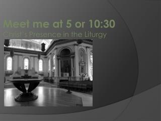 Meet me at  5 or 10:30 Christ's Presence in the Liturgy