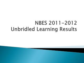 NBES 2011-2012 Unbridled Learning  R esults