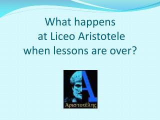 What happens  at Liceo Aristotele  when lessons  are  over ?