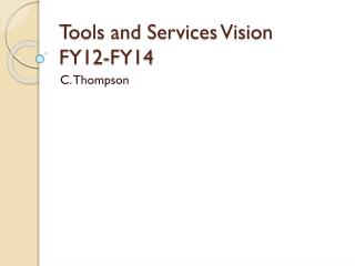 Tools and Services Vision FY12-FY14