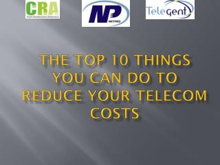 The Top 10 Things  You Can do to  Reduce your Telecom Costs