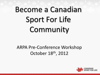 Become a Canadian  Sport For Life  Community ARPA Pre-Conference Workshop October 18 th , 2012