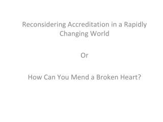 Reconsidering Accreditation in a Rapidly Changing World Or How Can You Mend a Broken Heart?