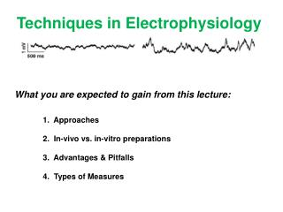 Techniques in Electrophysiology What  you are expected to gain from this lecture: 	1 .  Approaches