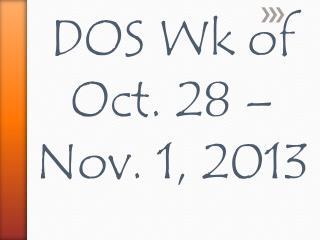 DOS  Wk  of  Oct.  28  – Nov.  1, 2013