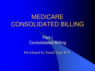 MEDICARE CONSOLIDATED BILLING Part I Consolidated Billing Developed by Sandy Sage R.N .