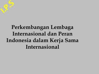 Perkembangan Lembaga Internasional dan Peran Indonesia dalam Kerja Sama Internasional