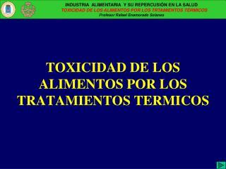 TOXICIDAD DE LOS ALIMENTOS POR LOS TRATAMIENTOS TERMICOS
