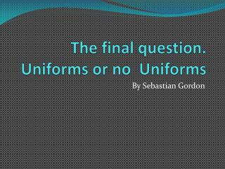 The final question. Uniforms or no  Uniforms