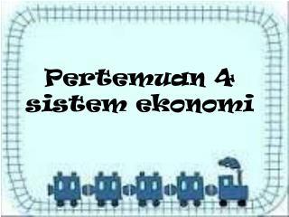 Pertemuan  4 sistem ekonomi