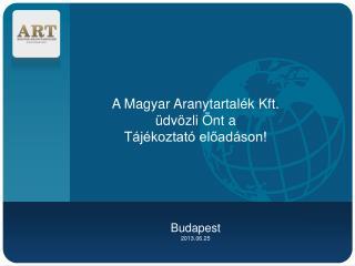 A Magyar Aranytartalék Kft.  üdvözli Önt a  Tájékoztató előadáson! Budapest 2013.06.25